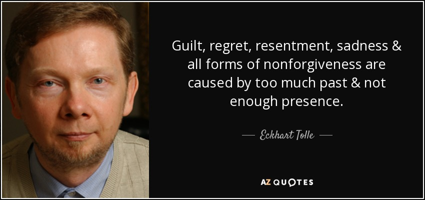 Guilt, regret, resentment, sadness & all forms of nonforgiveness are caused by too much past & not enough presence. - Eckhart Tolle