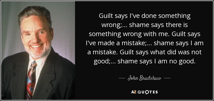 John Bradshaw Quote Guilt Says Ive Done Something Wrong Shame