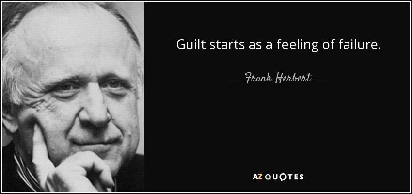 Guilt starts as a feeling of failure. - Frank Herbert