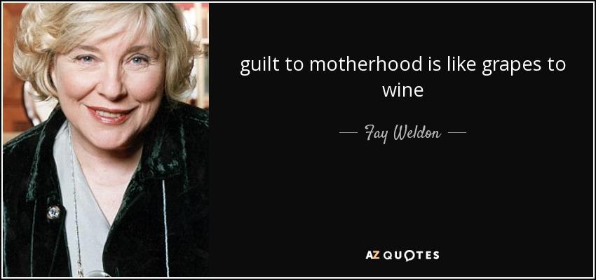 guilt to motherhood is like grapes to wine - Fay Weldon