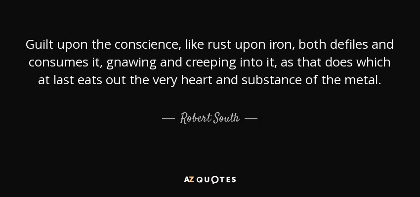 Guilt upon the conscience, like rust upon iron, both defiles and consumes it, gnawing and creeping into it, as that does which at last eats out the very heart and substance of the metal. - Robert South