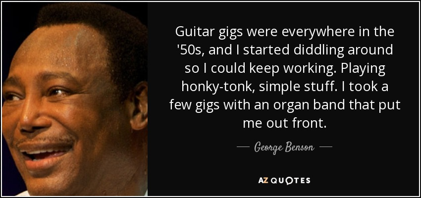 Guitar gigs were everywhere in the '50s, and I started diddling around so I could keep working. Playing honky-tonk, simple stuff. I took a few gigs with an organ band that put me out front. - George Benson