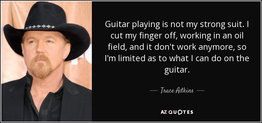 Guitar playing is not my strong suit. I cut my finger off, working in an oil field, and it don't work anymore, so I'm limited as to what I can do on the guitar. - Trace Adkins
