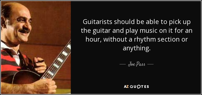 Guitarists should be able to pick up the guitar and play music on it for an hour, without a rhythm section or anything. - Joe Pass