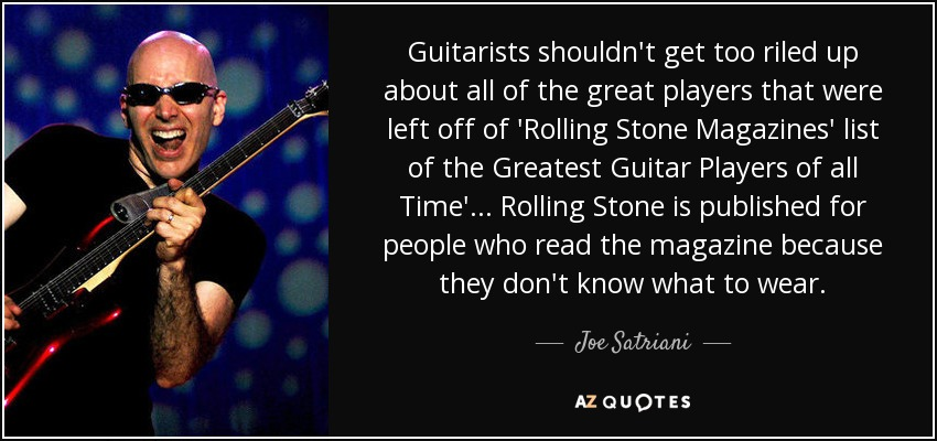 Guitarists shouldn't get too riled up about all of the great players that were left off of 'Rolling Stone Magazines' list of the Greatest Guitar Players of all Time' ... Rolling Stone is published for people who read the magazine because they don't know what to wear. - Joe Satriani
