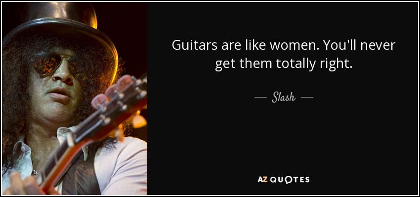 Guitars are like women. You'll never get them totally right. - Slash