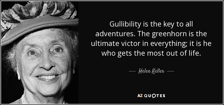 Gullibility is the key to all adventures. The greenhorn is the ultimate victor in everything; it is he who gets the most out of life. - Helen Keller