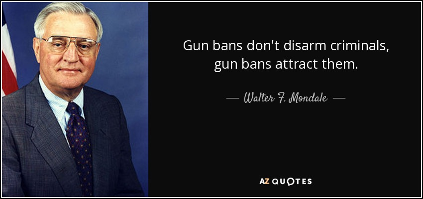Gun bans don't disarm criminals, gun bans attract them. - Walter F. Mondale