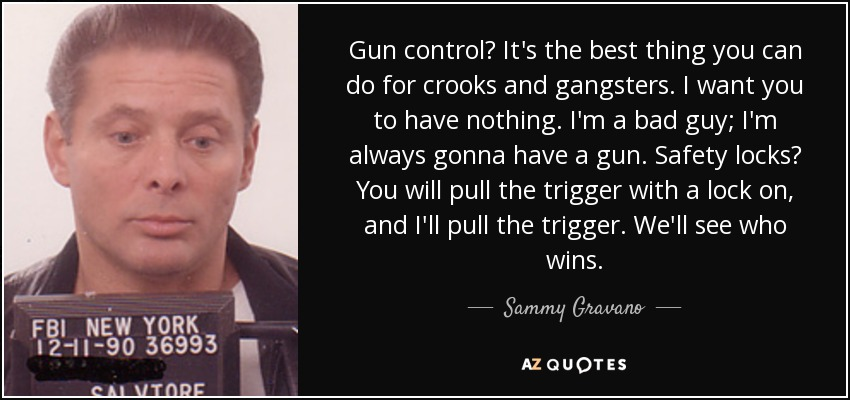 Gun control? It's the best thing you can do for crooks and gangsters. I want you to have nothing. I'm a bad guy; I'm always gonna have a gun. Safety locks? You will pull the trigger with a lock on, and I'll pull the trigger. We'll see who wins. - Sammy Gravano