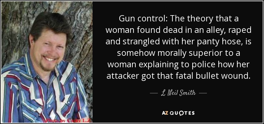 Gun control: The theory that a woman found dead in an alley, raped and strangled with her panty hose, is somehow morally superior to a woman explaining to police how her attacker got that fatal bullet wound. - L. Neil Smith
