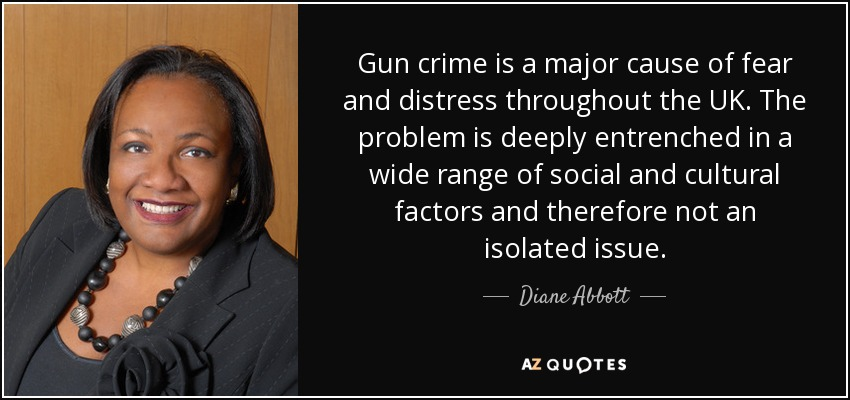 Gun crime is a major cause of fear and distress throughout the UK. The problem is deeply entrenched in a wide range of social and cultural factors and therefore not an isolated issue. - Diane Abbott
