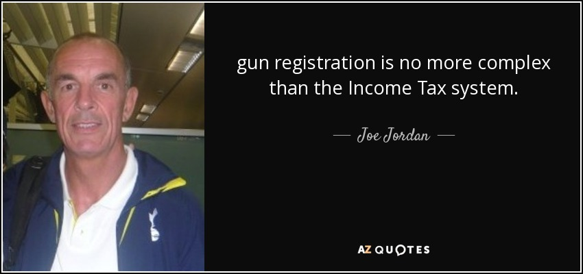 gun registration is no more complex than the Income Tax system. - Joe Jordan