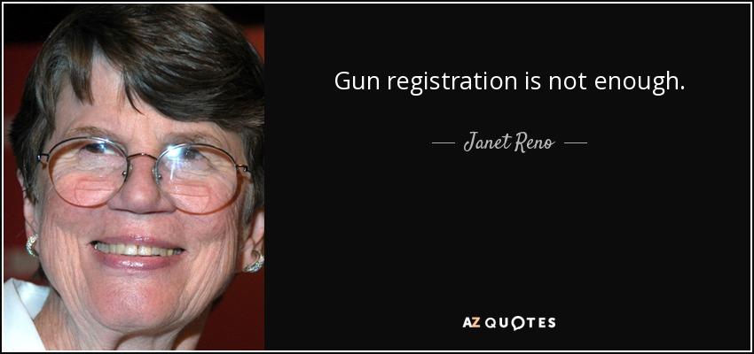 Gun registration is not enough. - Janet Reno
