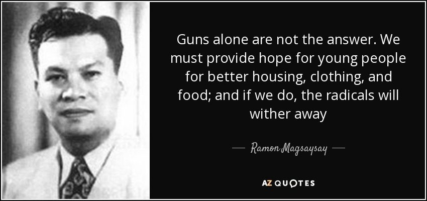 Guns alone are not the answer. We must provide hope for young people for better housing, clothing, and food; and if we do, the radicals will wither away - Ramon Magsaysay