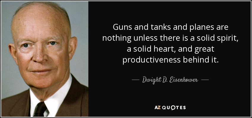 Guns and tanks and planes are nothing unless there is a solid spirit, a solid heart, and great productiveness behind it. - Dwight D. Eisenhower