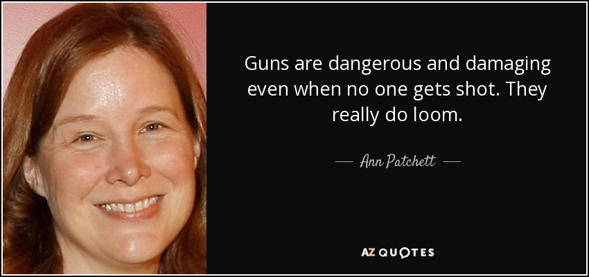 Guns are dangerous and damaging even when no one gets shot. They really do loom. - Ann Patchett