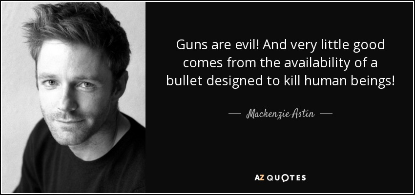 Guns are evil! And very little good comes from the availability of a bullet designed to kill human beings! - Mackenzie Astin