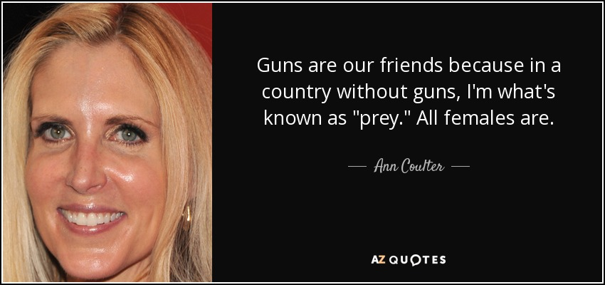 Guns are our friends because in a country without guns, I'm what's known as