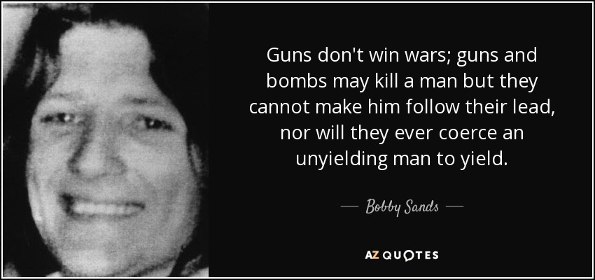 Guns don't win wars; guns and bombs may kill a man but they cannot make him follow their lead, nor will they ever coerce an unyielding man to yield. - Bobby Sands