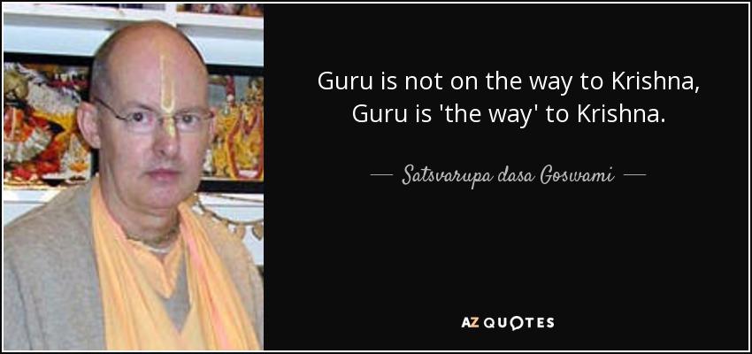 Guru is not on the way to Krishna, Guru is 'the way' to Krishna. - Satsvarupa dasa Goswami