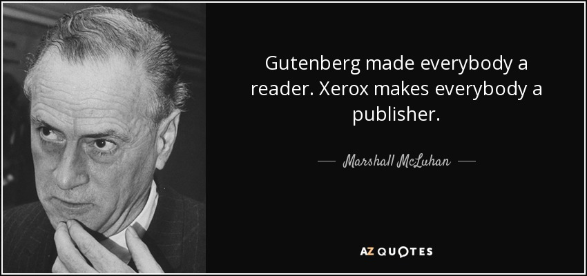 Gutenberg made everybody a reader. Xerox makes everybody a publisher. - Marshall McLuhan