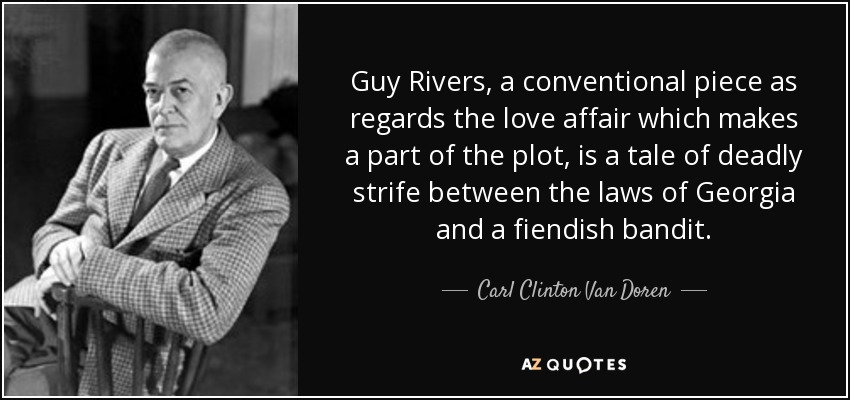 Guy Rivers, a conventional piece as regards the love affair which makes a part of the plot, is a tale of deadly strife between the laws of Georgia and a fiendish bandit. - Carl Clinton Van Doren