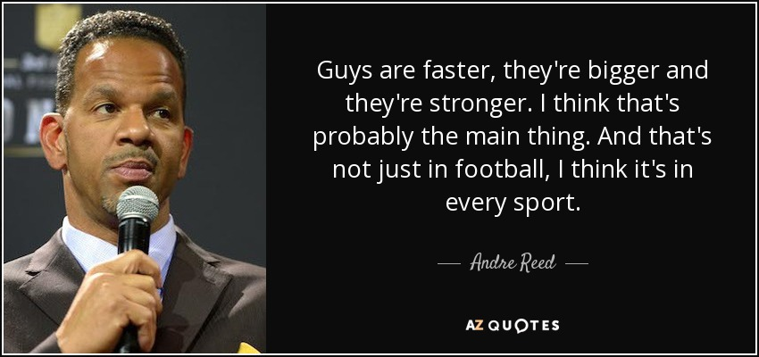 Guys are faster, they're bigger and they're stronger. I think that's probably the main thing. And that's not just in football, I think it's in every sport. - Andre Reed