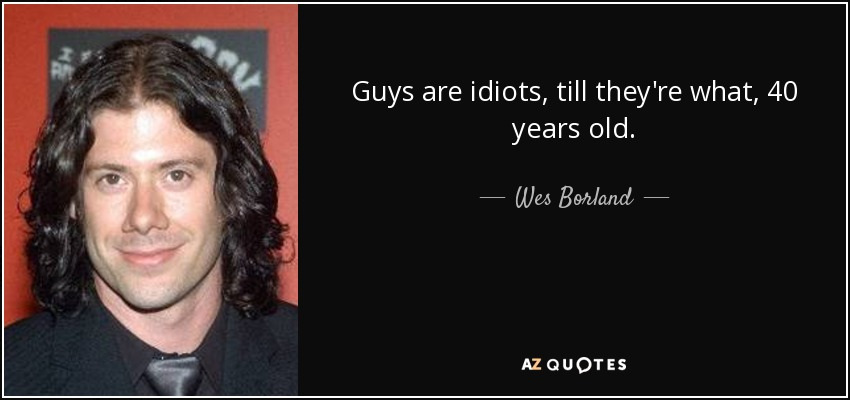 Guys are idiots, till they're what, 40 years old. - Wes Borland