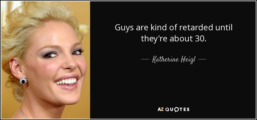 Guys are kind of retarded until they're about 30. - Katherine Heigl