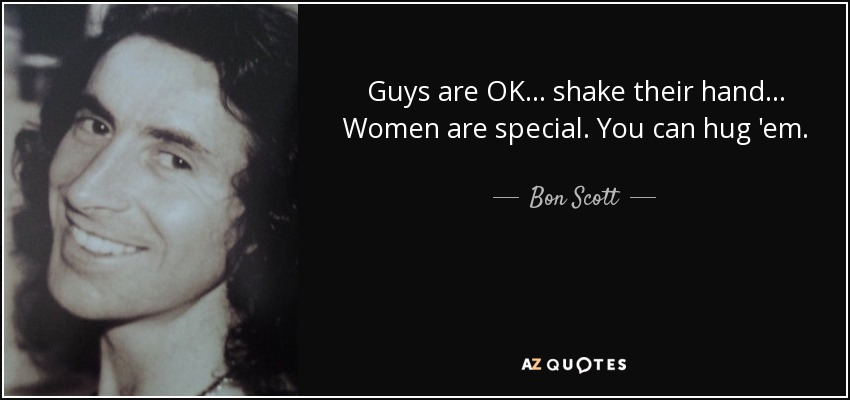 Guys are OK... shake their hand... Women are special. You can hug 'em. - Bon Scott