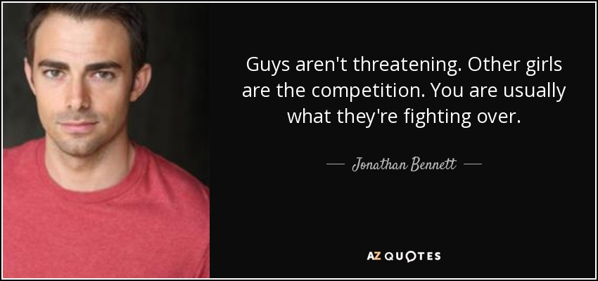 Guys aren't threatening. Other girls are the competition. You are usually what they're fighting over. - Jonathan Bennett