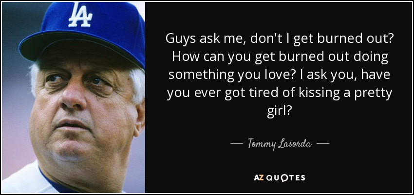 Guys ask me, don't I get burned out? How can you get burned out doing something you love? I ask you, have you ever got tired of kissing a pretty girl? - Tommy Lasorda