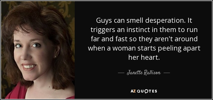 Guys can smell desperation. It triggers an instinct in them to run far and fast so they aren't around when a woman starts peeling apart her heart. - Janette Rallison