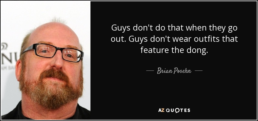 Guys don't do that when they go out. Guys don't wear outfits that feature the dong. - Brian Posehn