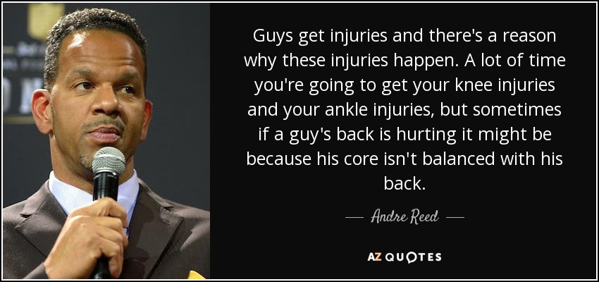 Guys get injuries and there's a reason why these injuries happen. A lot of time you're going to get your knee injuries and your ankle injuries, but sometimes if a guy's back is hurting it might be because his core isn't balanced with his back. - Andre Reed