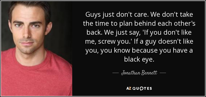 Guys just don't care. We don't take the time to plan behind each other's back. We just say, 'If you don't like me, screw you.' If a guy doesn't like you, you know because you have a black eye. - Jonathan Bennett