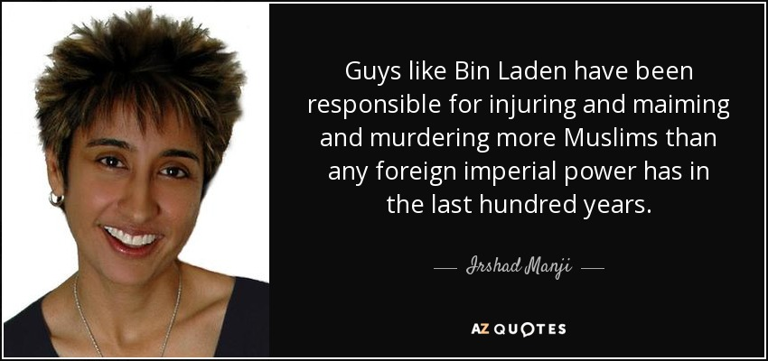 Guys like Bin Laden have been responsible for injuring and maiming and murdering more Muslims than any foreign imperial power has in the last hundred years. - Irshad Manji