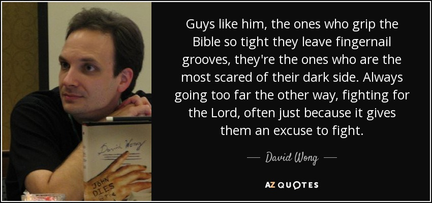 Guys like him, the ones who grip the Bible so tight they leave fingernail grooves, they're the ones who are the most scared of their dark side. Always going too far the other way, fighting for the Lord, often just because it gives them an excuse to fight. - David Wong