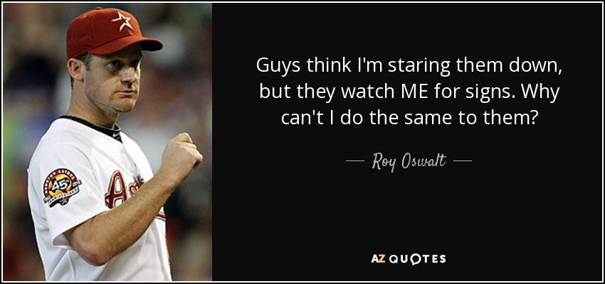 Guys think I'm staring them down, but they watch ME for signs. Why can't I do the same to them? - Roy Oswalt