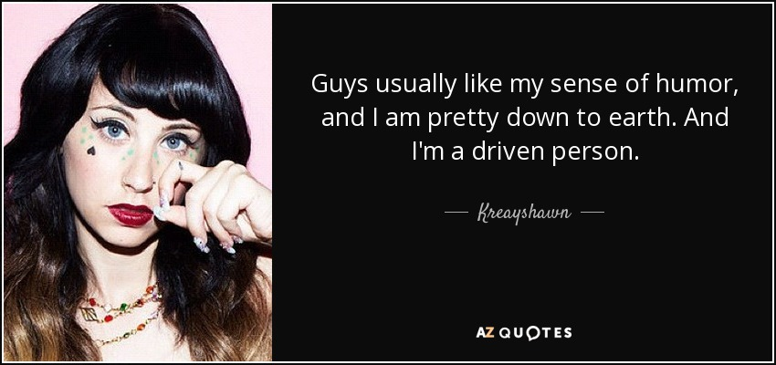Guys usually like my sense of humor, and I am pretty down to earth. And I'm a driven person. - Kreayshawn