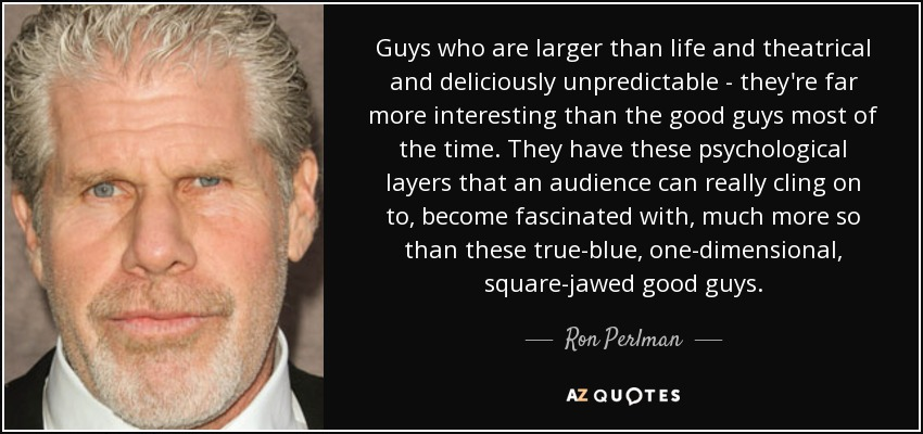 Guys who are larger than life and theatrical and deliciously unpredictable - they're far more interesting than the good guys most of the time. They have these psychological layers that an audience can really cling on to, become fascinated with, much more so than these true-blue, one-dimensional, square-jawed good guys. - Ron Perlman