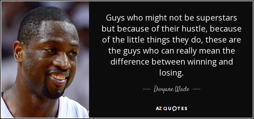Guys who might not be superstars but because of their hustle, because of the little things they do, these are the guys who can really mean the difference between winning and losing. - Dwyane Wade