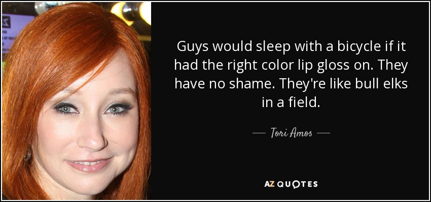 Guys would sleep with a bicycle if it had the right color lip gloss on. They have no shame. They're like bull elks in a field. - Tori Amos