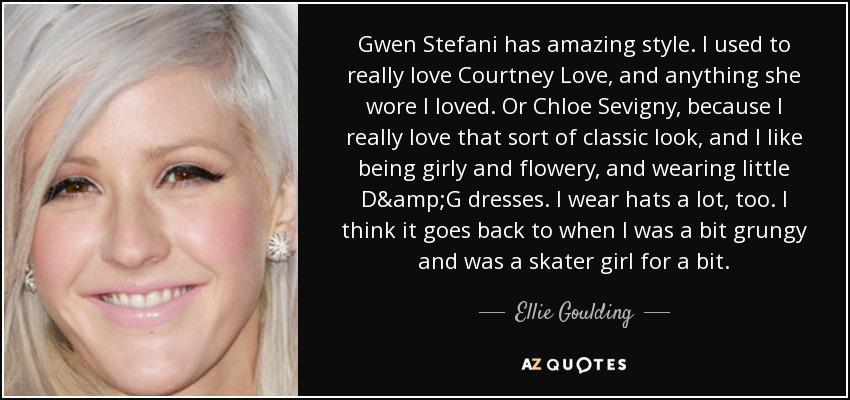 Gwen Stefani has amazing style. I used to really love Courtney Love, and anything she wore I loved. Or Chloe Sevigny, because I really love that sort of classic look, and I like being girly and flowery, and wearing little D&G dresses. I wear hats a lot, too. I think it goes back to when I was a bit grungy and was a skater girl for a bit. - Ellie Goulding