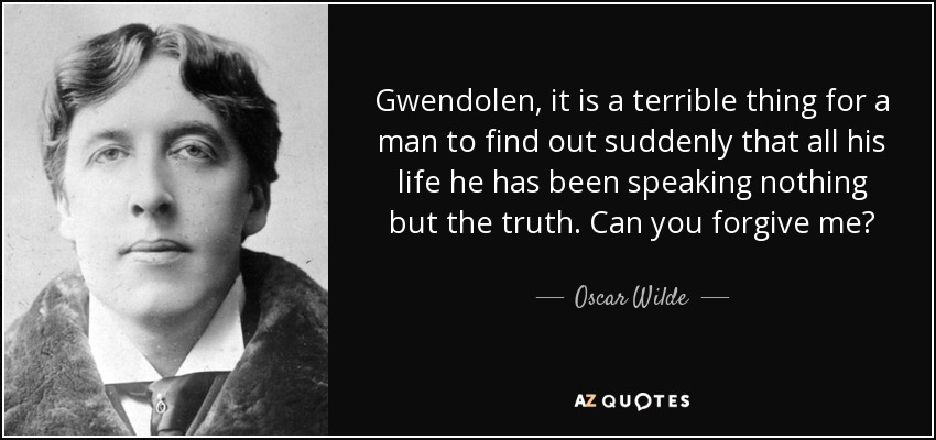 Gwendolen, it is a terrible thing for a man to find out suddenly that all his life he has been speaking nothing but the truth. Can you forgive me? - Oscar Wilde