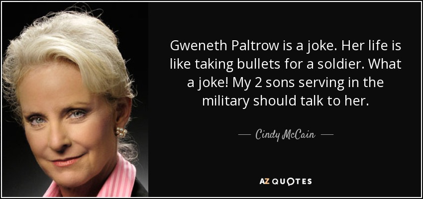 Gweneth Paltrow is a joke. Her life is like taking bullets for a soldier. What a joke! My 2 sons serving in the military should talk to her. - Cindy McCain
