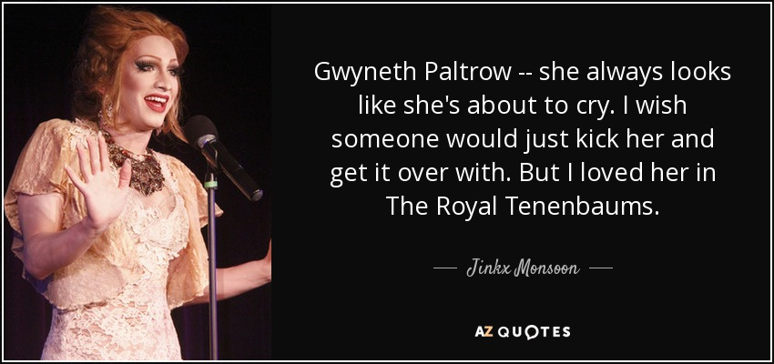 Gwyneth Paltrow -- she always looks like she's about to cry. I wish someone would just kick her and get it over with. But I loved her in The Royal Tenenbaums. - Jinkx Monsoon