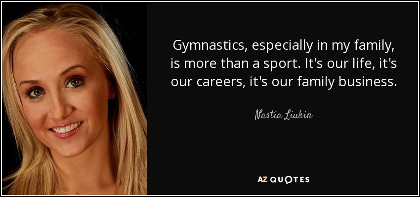 Gymnastics, especially in my family, is more than a sport. It's our life, it's our careers, it's our family business. - Nastia Liukin