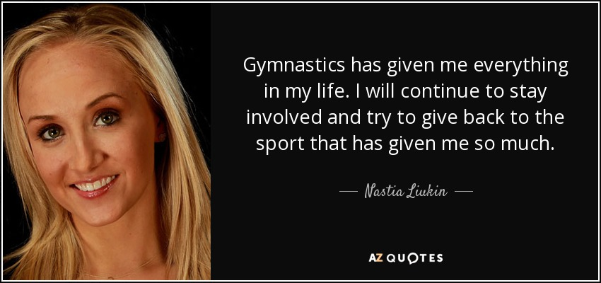 Gymnastics has given me everything in my life. I will continue to stay involved and try to give back to the sport that has given me so much. - Nastia Liukin