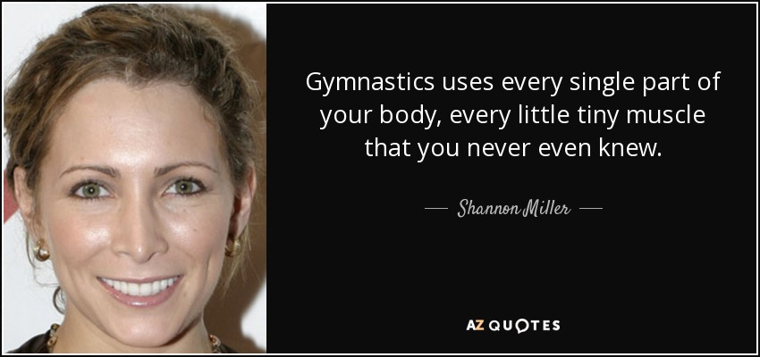 Gymnastics uses every single part of your body, every little tiny muscle that you never even knew. - Shannon Miller
